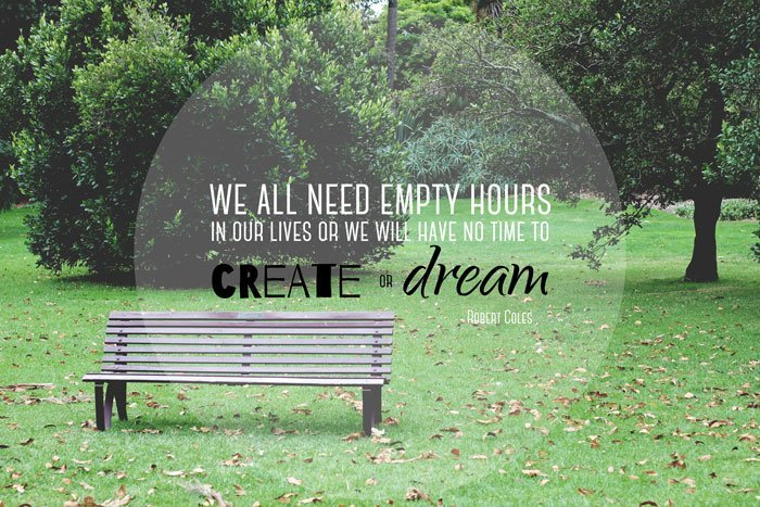 We all need empty hours in our lives or we will have no time to create or dream